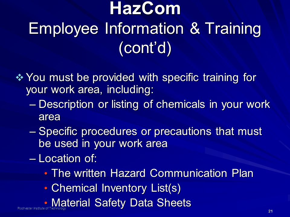 21 Rochester Institute of Technology HazCom Employee Information & Training (cont'd)  You must be provided with specific training for your work area, including: –Description or listing of chemicals in your work area –Specific procedures or precautions that must be used in your work area –Location of: The written Hazard Communication Plan The written Hazard Communication Plan Chemical Inventory List(s) Chemical Inventory List(s) Material Safety Data Sheets Material Safety Data Sheets