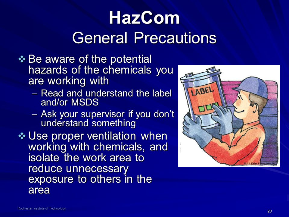 23 Rochester Institute of Technology HazCom General Precautions  Be aware of the potential hazards of the chemicals you are working with –Read and un