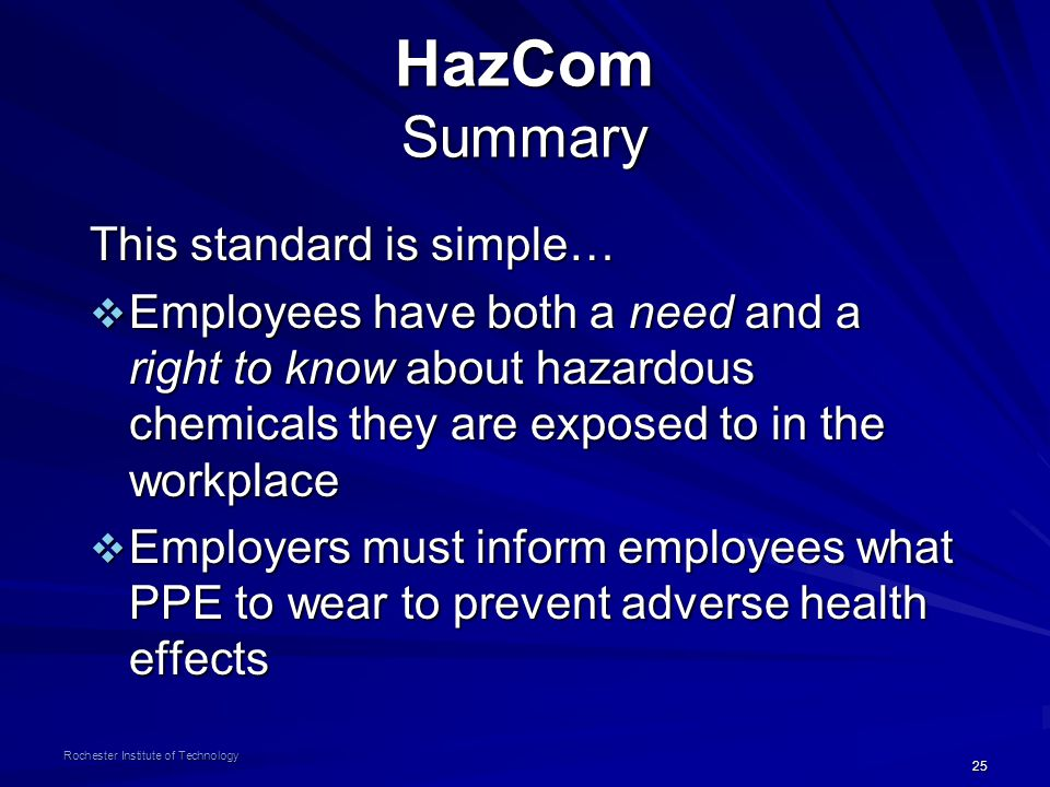 25 Rochester Institute of Technology HazCom Summary This standard is simple…  Employees have both a need and a right to know about hazardous chemicals they are exposed to in the workplace  Employers must inform employees what PPE to wear to prevent adverse health effects
