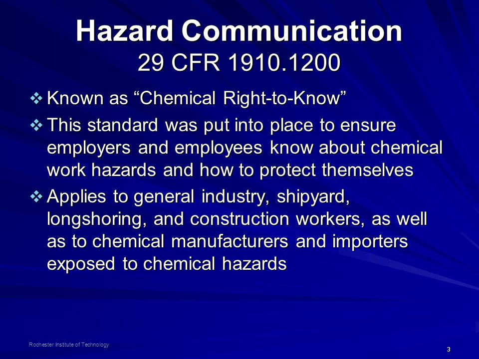 3 Rochester Institute of Technology Hazard Communication 29 CFR 1910.1200  Known as Chemical Right-to-Know  This standard was put into place to ensure employers and employees know about chemical work hazards and how to protect themselves  Applies to general industry, shipyard, longshoring, and construction workers, as well as to chemical manufacturers and importers exposed to chemical hazards
