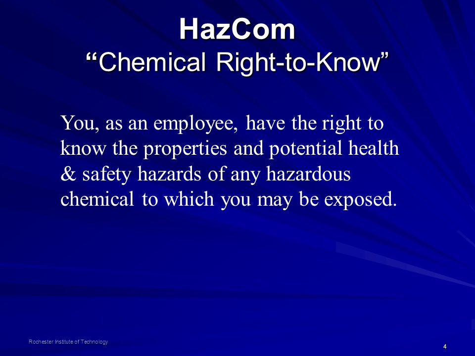 4 Rochester Institute of Technology HazCom Chemical Right-to-Know You, as an employee, have the right to know the properties and potential health & safety hazards of any hazardous chemical to which you may be exposed.