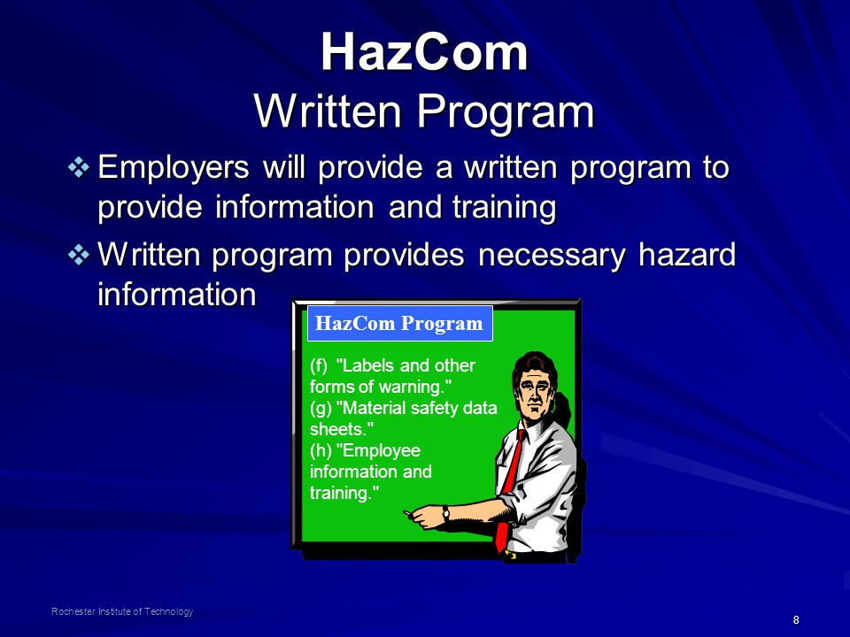 8 Rochester Institute of Technology HazCom Written Program  Employers will provide a written program to provide information and training  Written program provides necessary hazard information (f) Labels and other forms of warning. (g) Material safety data sheets. (h) Employee information and training. HazCom Program