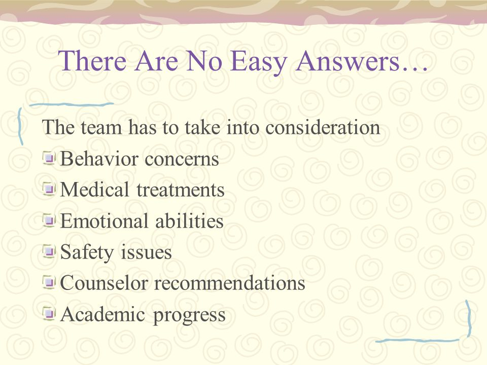 There Are No Easy Answers… The team has to take into consideration Behavior concerns Medical treatments Emotional abilities Safety issues Counselor recommendations Academic progress