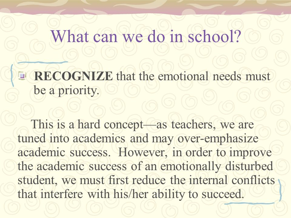 What can we do in school. RECOGNIZE that the emotional needs must be a priority.