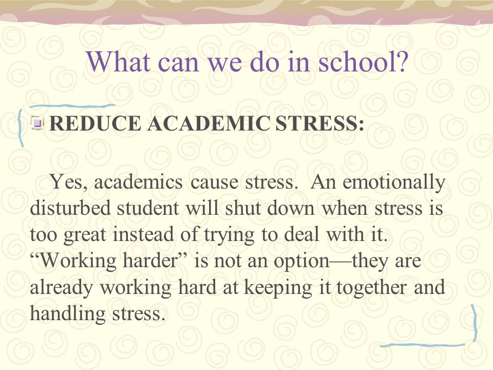 What can we do in school. REDUCE ACADEMIC STRESS: Yes, academics cause stress.