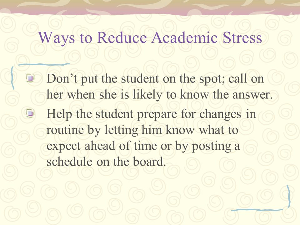 Ways to Reduce Academic Stress Don't put the student on the spot; call on her when she is likely to know the answer.