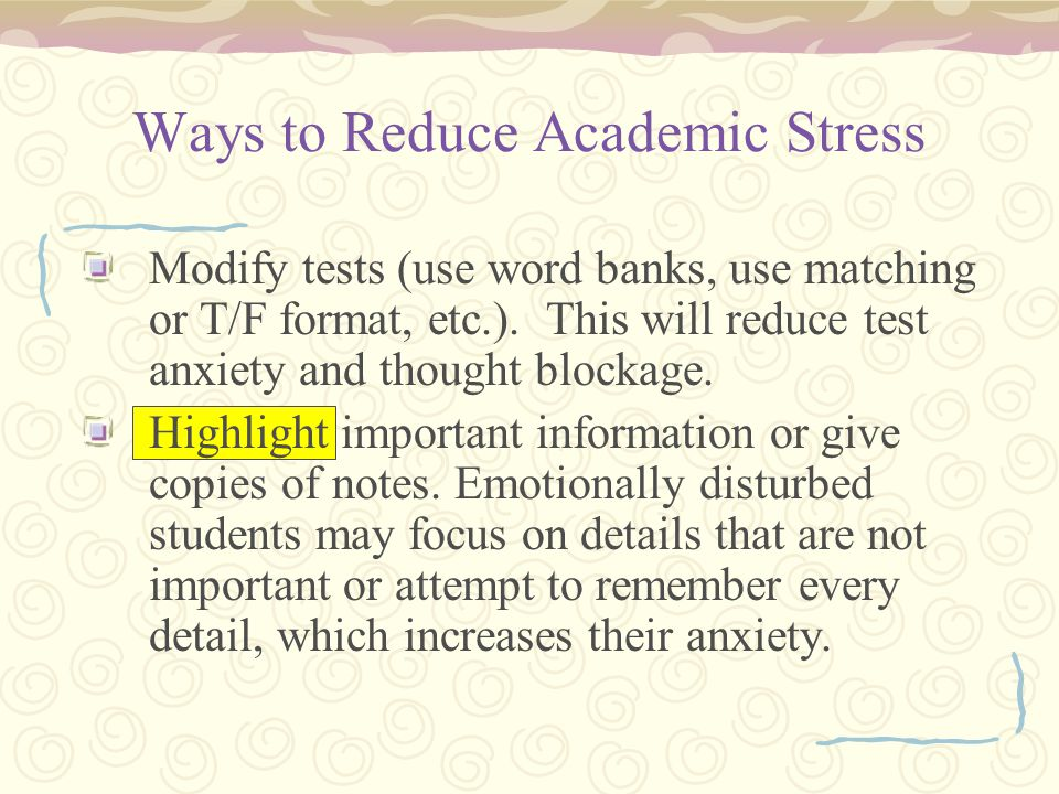 Ways to Reduce Academic Stress Modify tests (use word banks, use matching or T/F format, etc.).