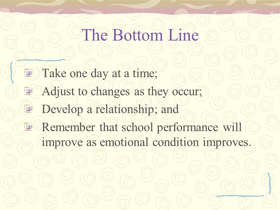The Bottom Line Take one day at a time; Adjust to changes as they occur; Develop a relationship; and Remember that school performance will improve as emotional condition improves.