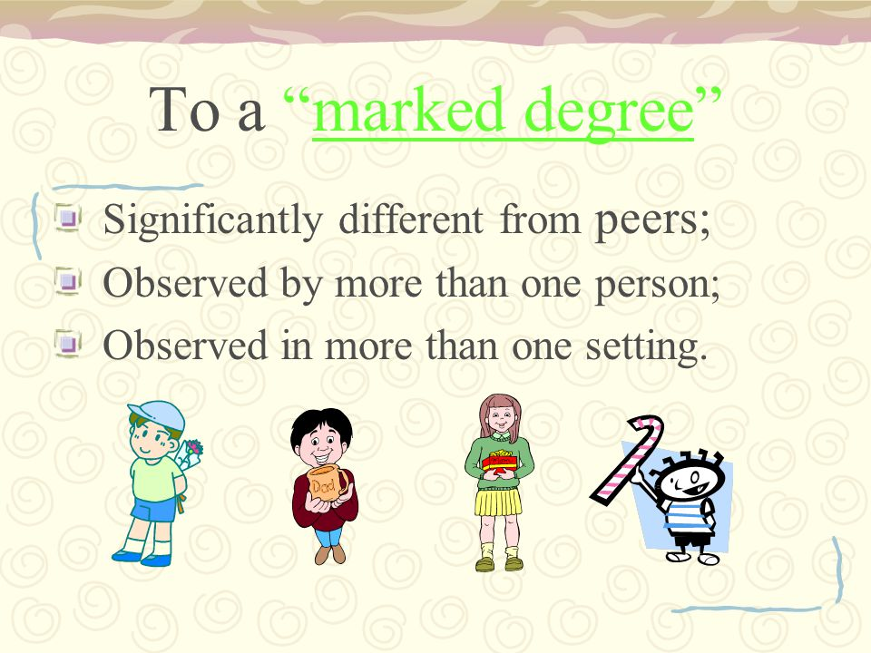 To a marked degree Significantly different from peers; Observed by more than one person; Observed in more than one setting.