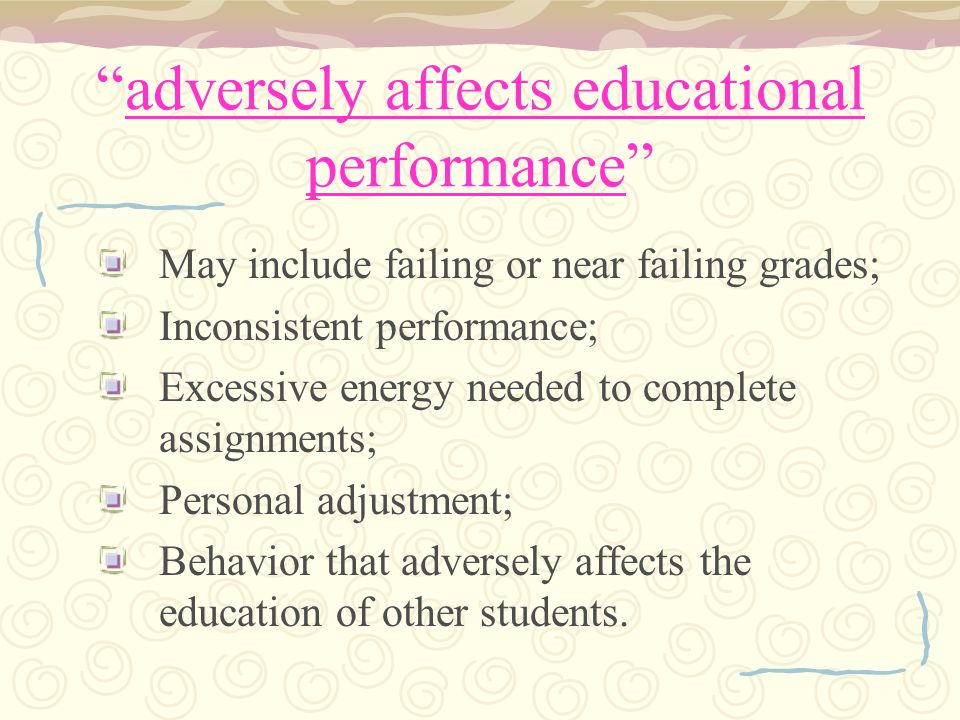 adversely affects educational performance May include failing or near failing grades; Inconsistent performance; Excessive energy needed to complete assignments; Personal adjustment; Behavior that adversely affects the education of other students.