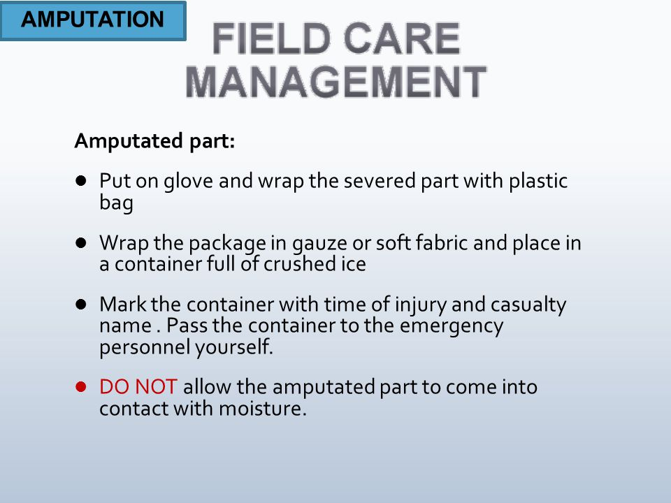 Amputated part: Put on glove and wrap the severed part with plastic bag Wrap the package in gauze or soft fabric and place in a container full of crushed ice Mark the container with time of injury and casualty name.