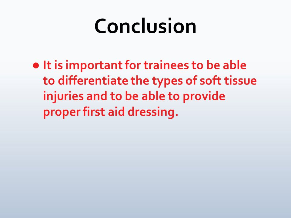 Conclusion It is important for trainees to be able to differentiate the types of soft tissue injuries and to be able to provide proper first aid dressing.