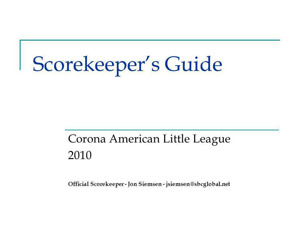 Scorekeeper's Guide Corona American Little League 2010 Official Scorekeeper - Jon Siemsen - jsiemsen@sbcglobal.net