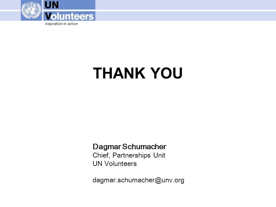inspiration in action THANK YOU Dagmar Schumacher Chief, Partnerships Unit UN Volunteers dagmar.schumacher@unv.org