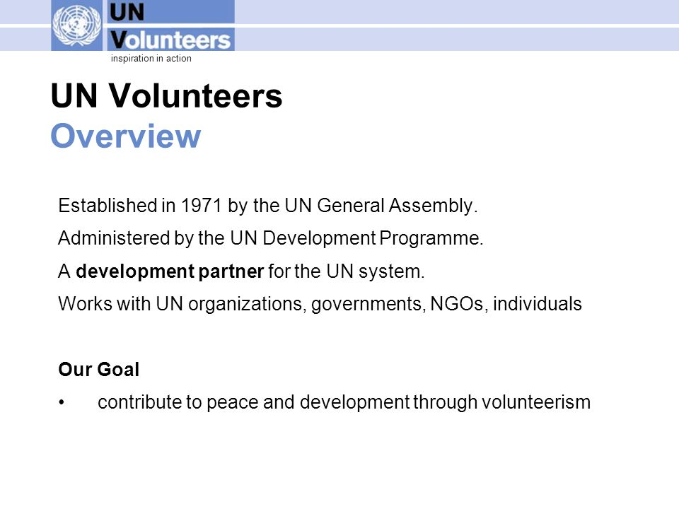 inspiration in action UN Volunteers Overview Established in 1971 by the UN General Assembly. Administered by the UN Development Programme. A developme