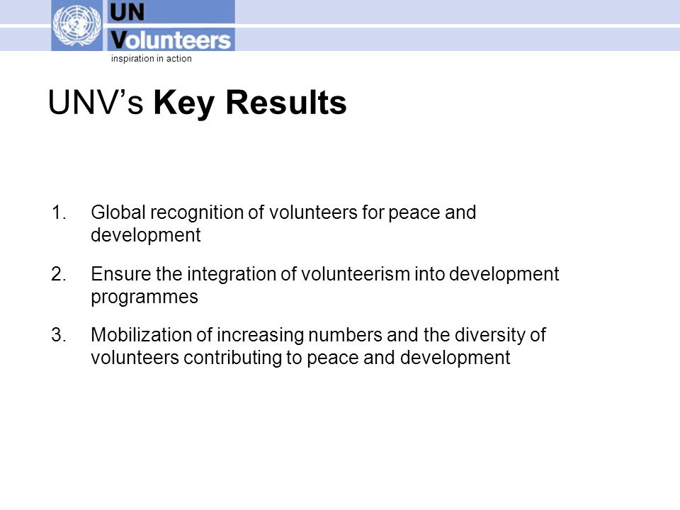 inspiration in action UNV's Key Results 1.Global recognition of volunteers for peace and development 2.Ensure the integration of volunteerism into dev