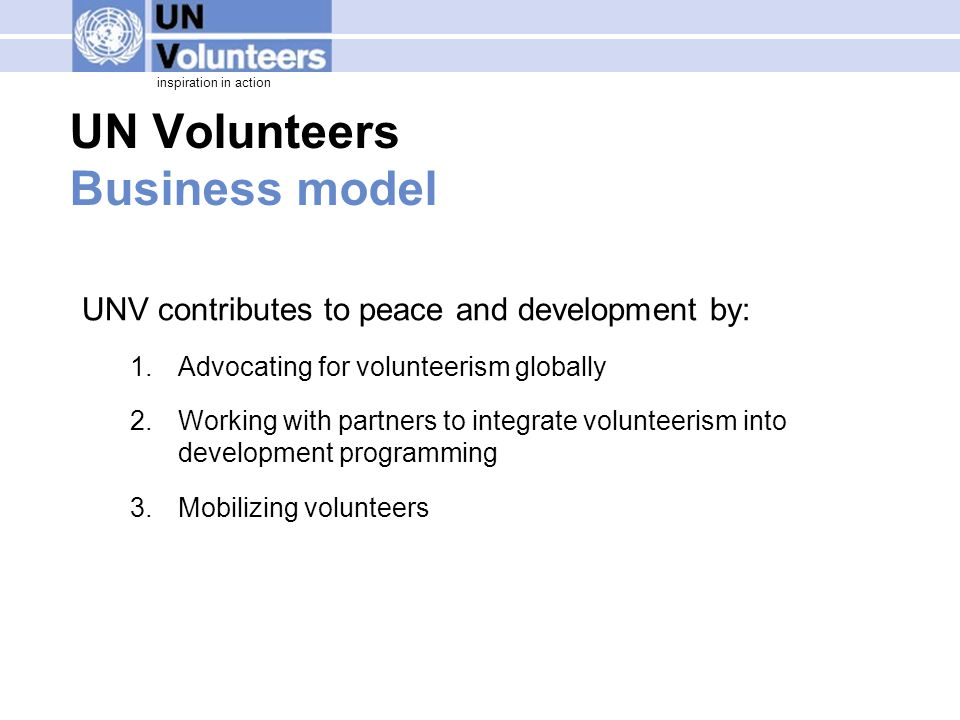 inspiration in action UN Volunteers Business model UNV contributes to peace and development by: 1.Advocating for volunteerism globally 2.Working with