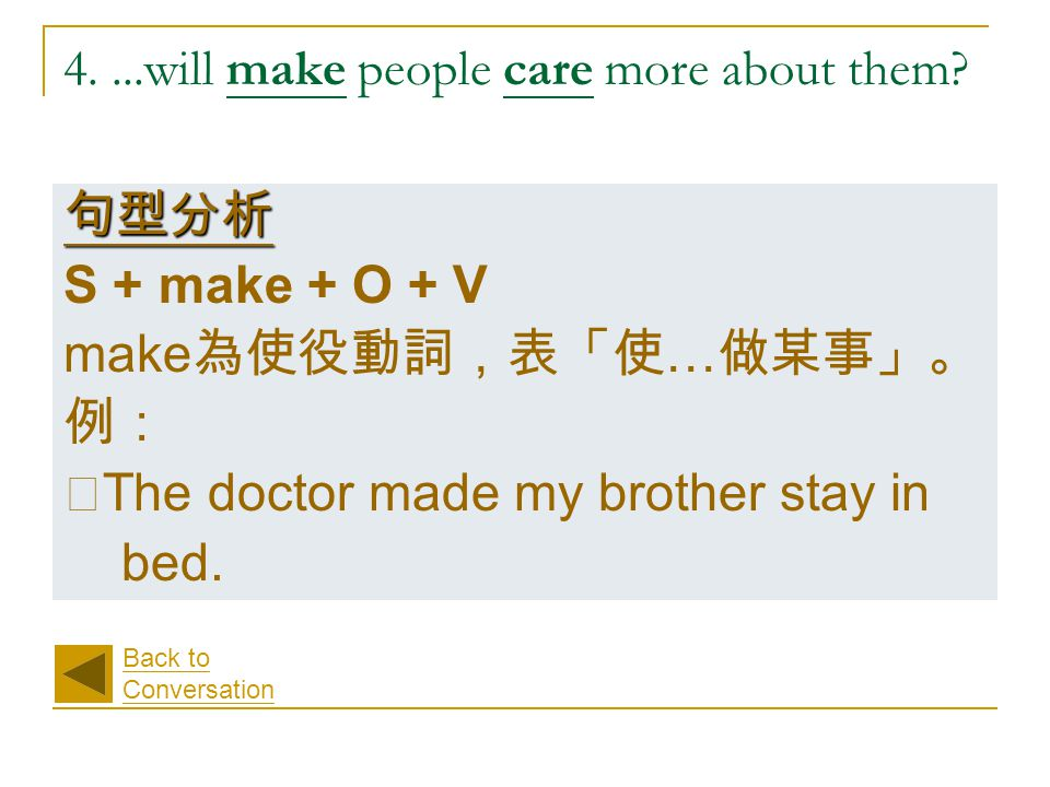 4....will make people care more about them? 句型分析 S + make + O + V make 為使役動詞,表「使 … 做某事」。 例: ‧ The doctor made my brother stay in bed. Back to Conversa