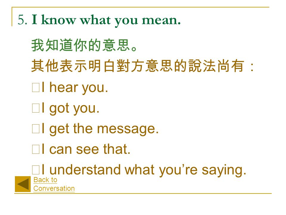5. I know what you mean. 我知道你的意思。 其他表示明白對方意思的說法尚有: ‧ I hear you. ‧ I got you. ‧ I get the message. ‧ I can see that. ‧ I understand what you're saying