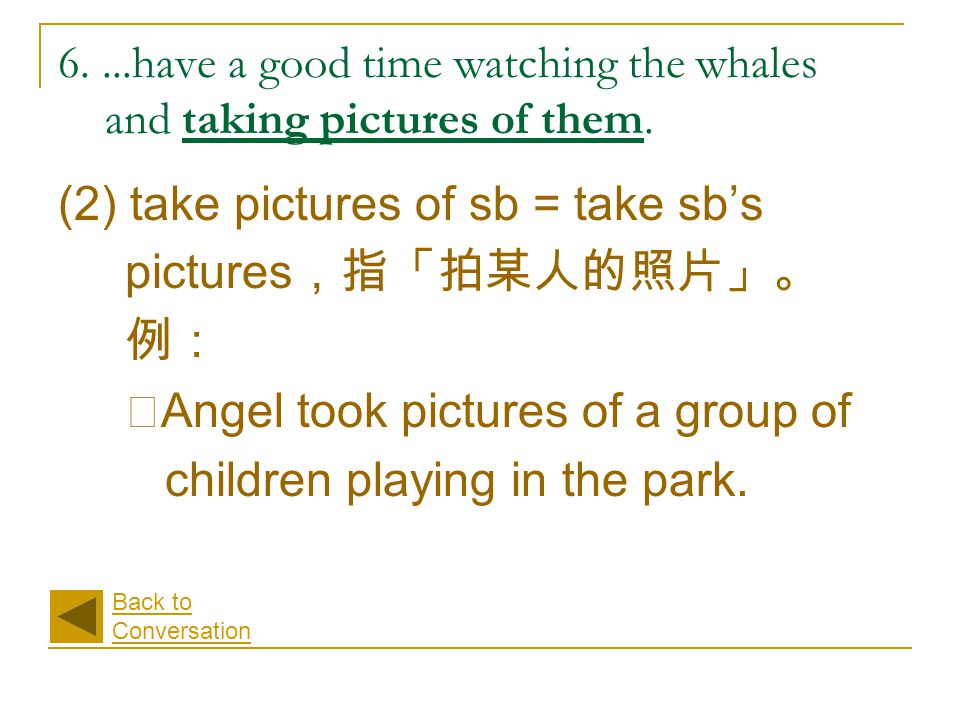 (2) take pictures of sb = take sb's pictures ,指「拍某人的照片」。 例: ‧ Angel took pictures of a group of children playing in the park. 6....have a good time wa