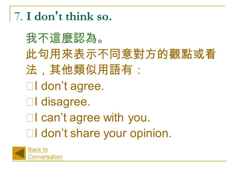 7. I don ' t think so. 我不這麼認為。 此句用來表示不同意對方的觀點或看 法,其他類似用語有: ‧ I don't agree.