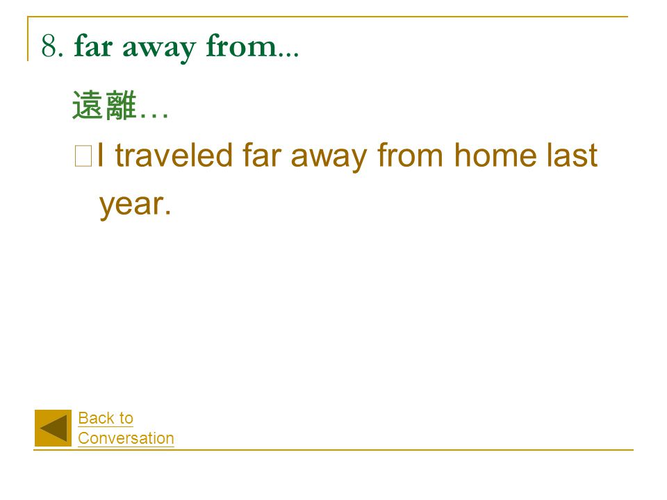 8. far away from... 遠離 … ‧ I traveled far away from home last year. Back to Conversation