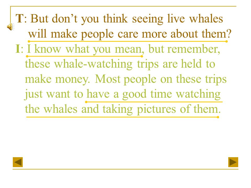 T: But don't you think seeing live whales will make people care more about them? I: I know what you mean, but remember, these whale-watching trips are