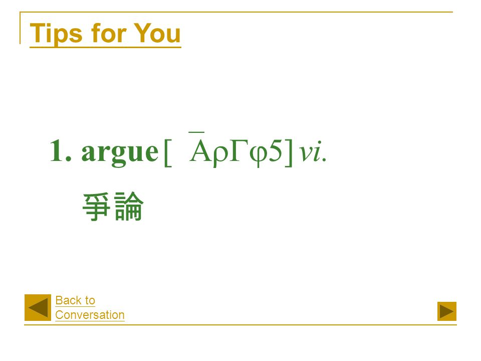 1. argue [`ArGj5] vi. 爭論 Tips for You Back to Conversation