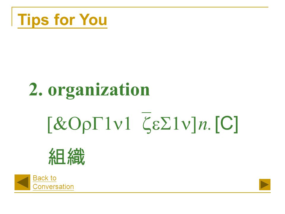 2. organization [&OrG1n1`zeS1n] n. [C] 組織 Tips for You Back to Conversation