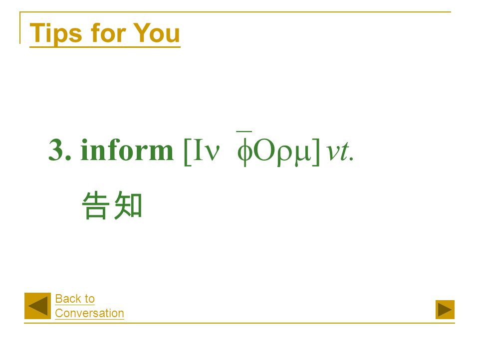 3. inform [In`fOrm] vt. 告知 Tips for You Back to Conversation
