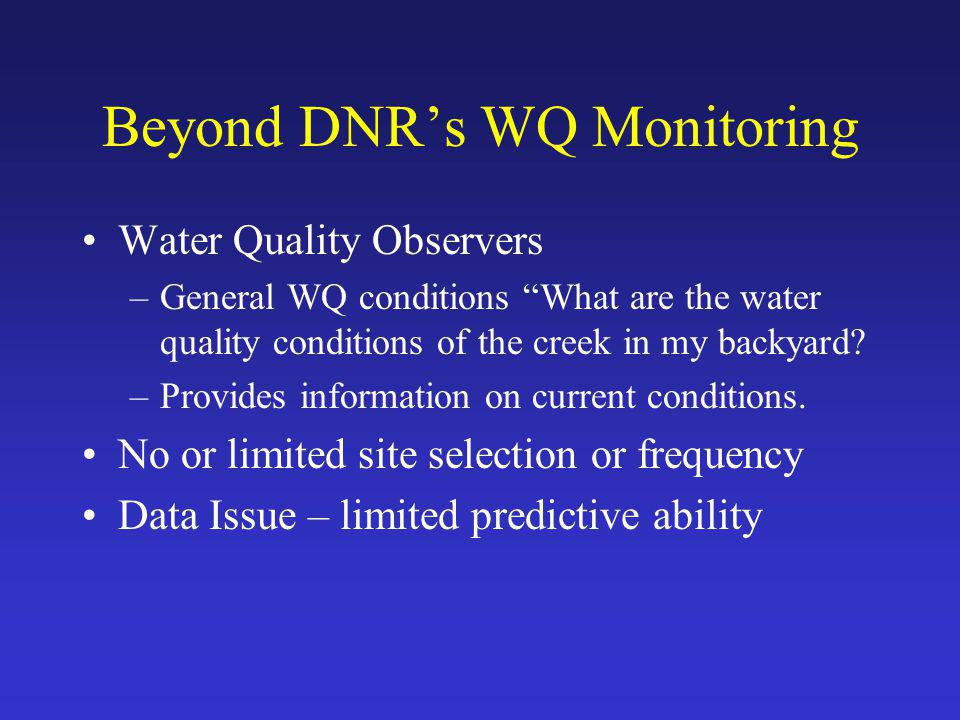 Beyond DNR's WQ Monitoring Water Quality Observers –General WQ conditions What are the water quality conditions of the creek in my backyard.