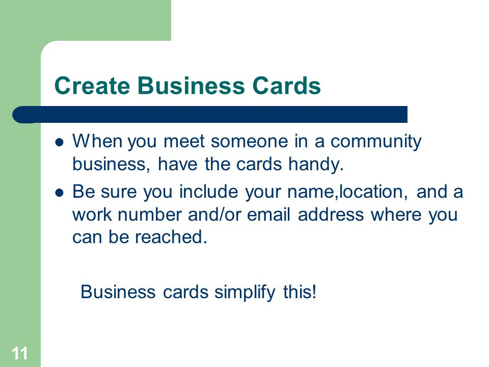 11 Create Business Cards When you meet someone in a community business, have the cards handy. Be sure you include your name,location, and a work numbe