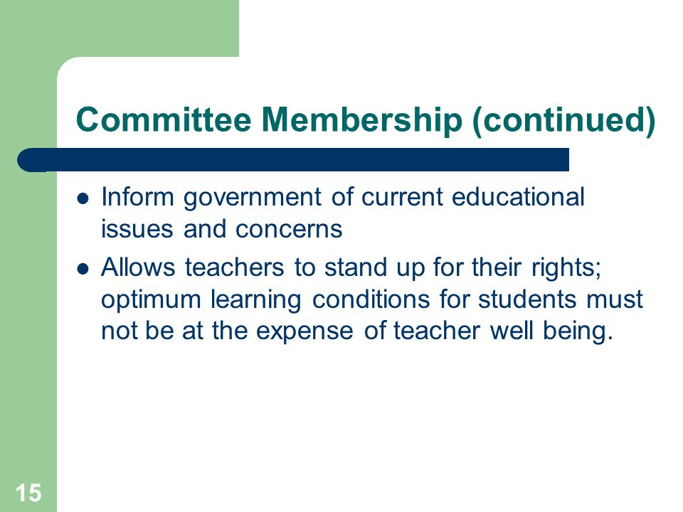 15 Committee Membership (continued) Inform government of current educational issues and concerns Allows teachers to stand up for their rights; optimum learning conditions for students must not be at the expense of teacher well being.