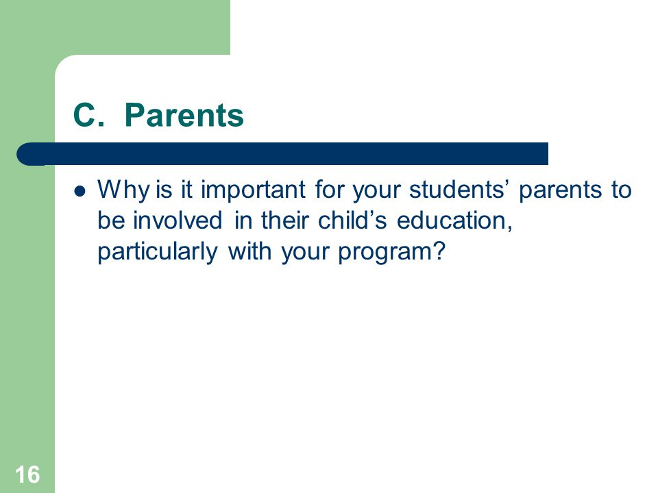 16 C. Parents Why is it important for your students' parents to be involved in their child's education, particularly with your program?