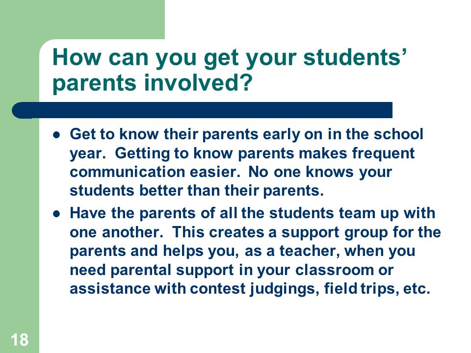 18 How can you get your students' parents involved? Get to know their parents early on in the school year. Getting to know parents makes frequent comm
