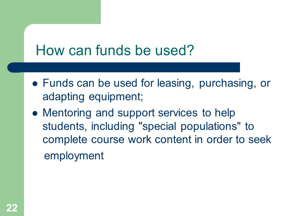 22 How can funds be used? Funds can be used for leasing, purchasing, or adapting equipment; Mentoring and support services to help students, including