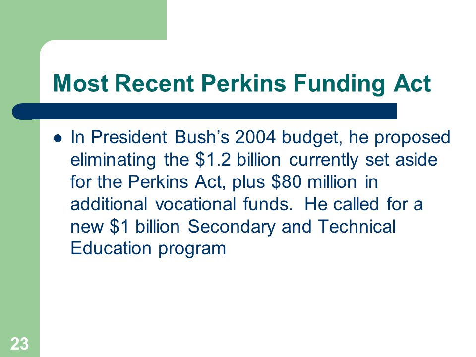 23 Most Recent Perkins Funding Act In President Bush's 2004 budget, he proposed eliminating the $1.2 billion currently set aside for the Perkins Act, plus $80 million in additional vocational funds.