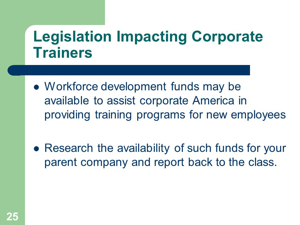 25 Legislation Impacting Corporate Trainers Workforce development funds may be available to assist corporate America in providing training programs for new employees Research the availability of such funds for your parent company and report back to the class.