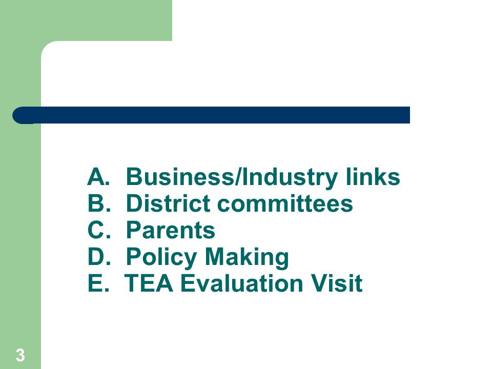 3 A. Business/Industry links B. District committees C. Parents D. Policy Making E. TEA Evaluation Visit