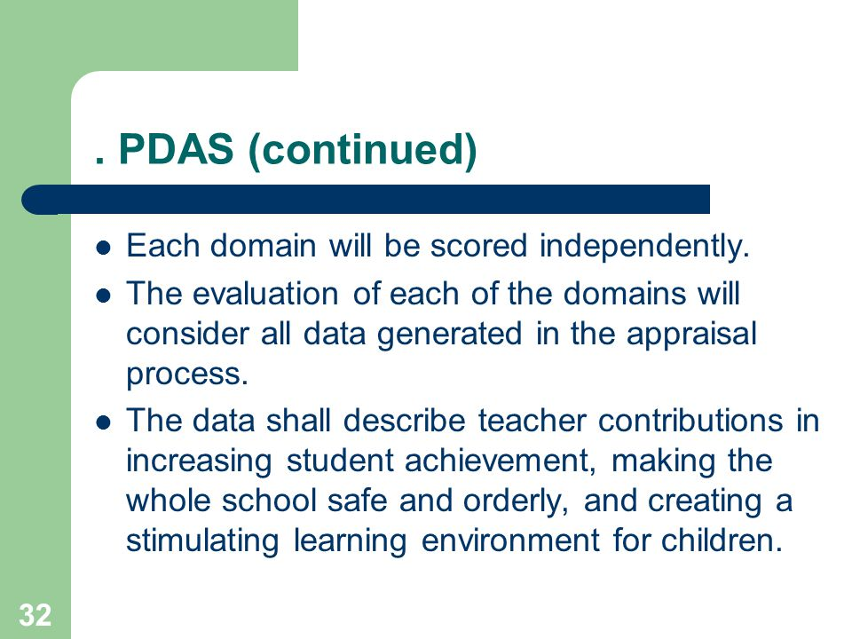 32. PDAS (continued) Each domain will be scored independently. The evaluation of each of the domains will consider all data generated in the appraisal
