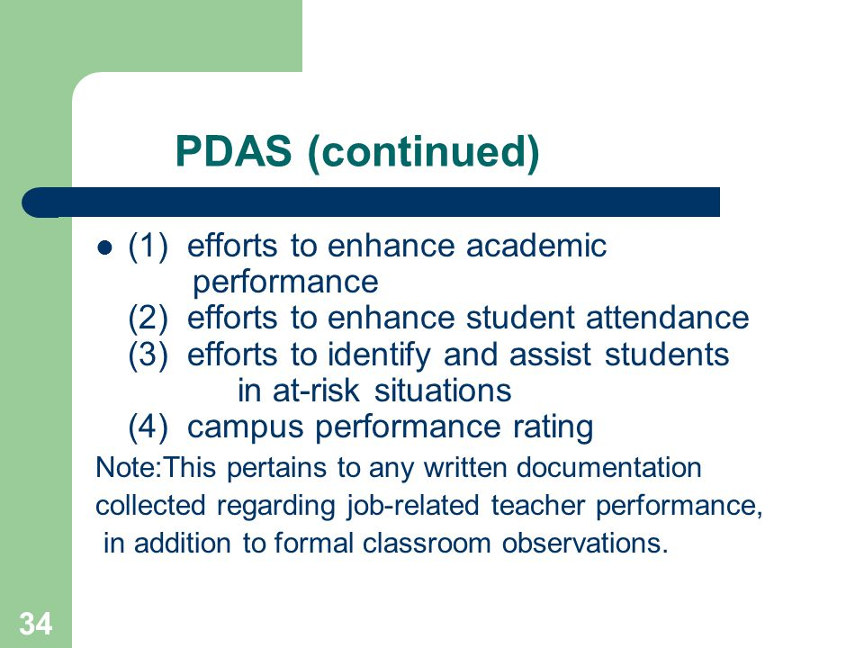 34 PDAS (continued) (1) efforts to enhance academic performance (2) efforts to enhance student attendance (3) efforts to identify and assist students in at-risk situations (4) campus performance rating Note:This pertains to any written documentation collected regarding job-related teacher performance, in addition to formal classroom observations.