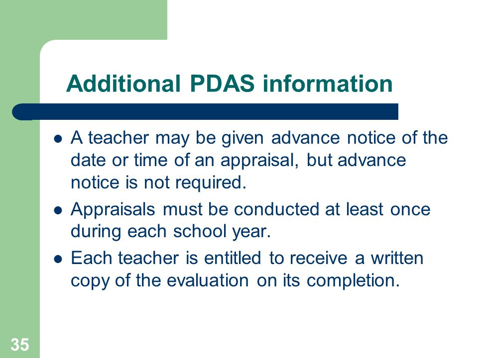 35 Additional PDAS information A teacher may be given advance notice of the date or time of an appraisal, but advance notice is not required.