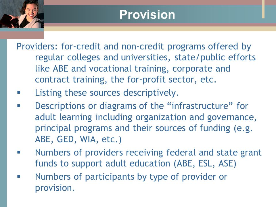 Provision Providers: for-credit and non-credit programs offered by regular colleges and universities, state/public efforts like ABE and vocational training, corporate and contract training, the for-profit sector, etc.