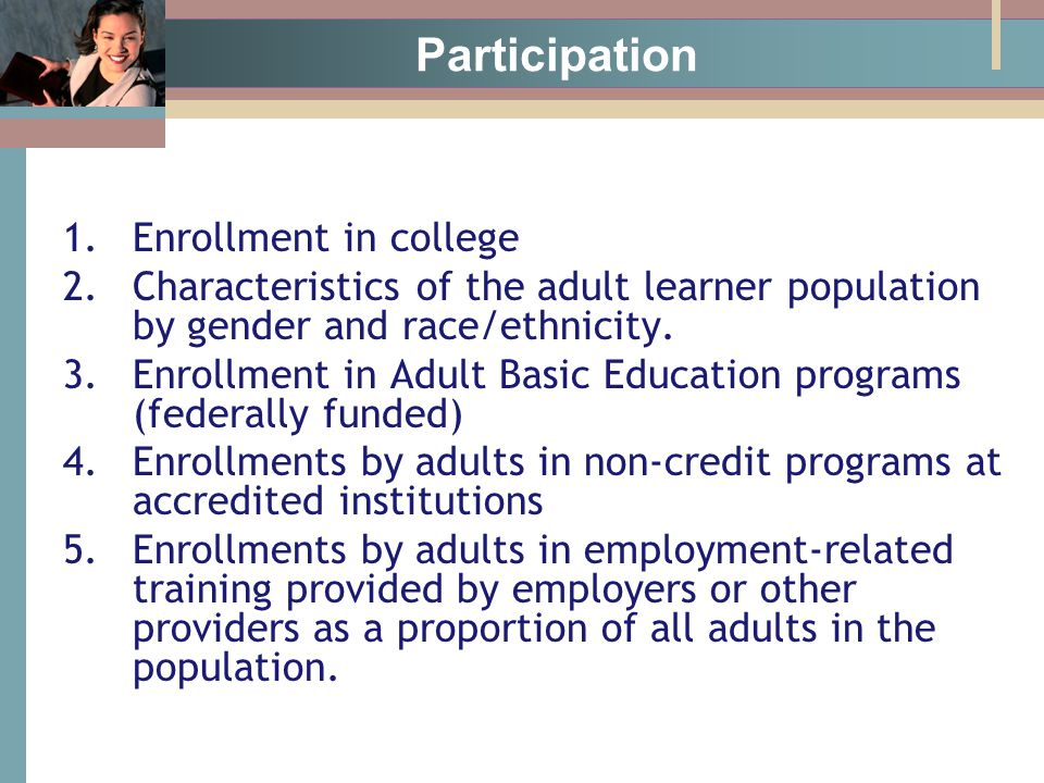 Participation 1.Enrollment in college 2.Characteristics of the adult learner population by gender and race/ethnicity.