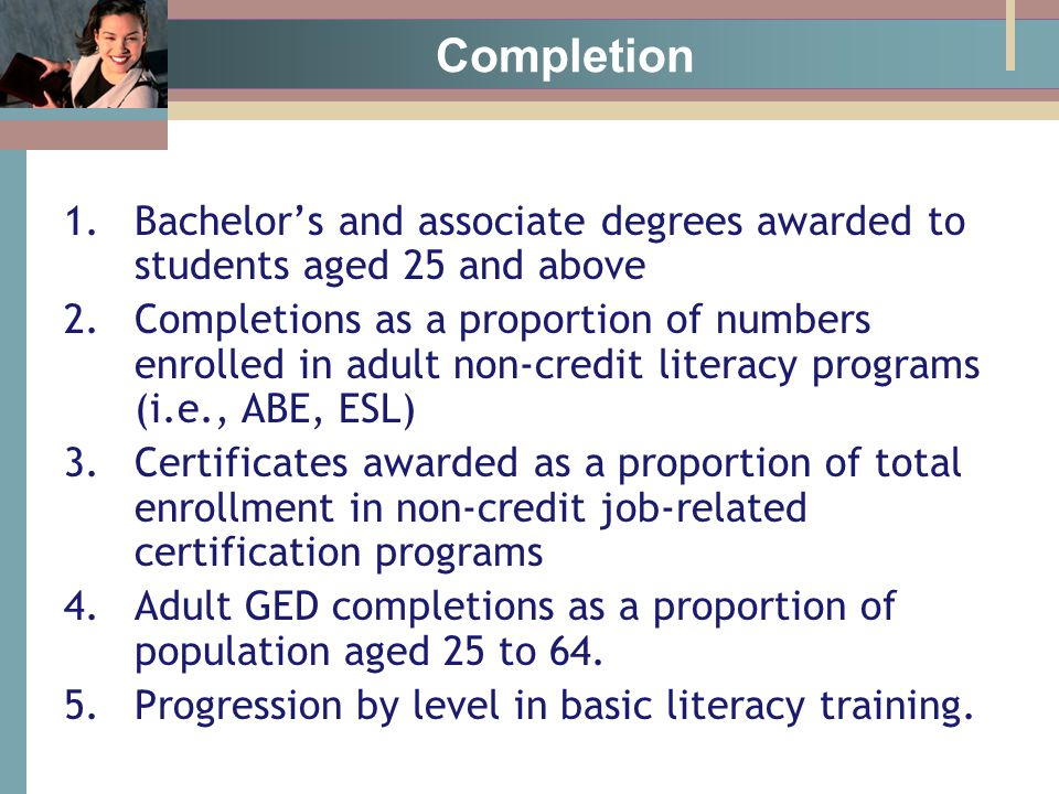 Completion 1.Bachelor's and associate degrees awarded to students aged 25 and above 2.Completions as a proportion of numbers enrolled in adult non-credit literacy programs (i.e., ABE, ESL) 3.Certificates awarded as a proportion of total enrollment in non-credit job-related certification programs 4.Adult GED completions as a proportion of population aged 25 to 64.