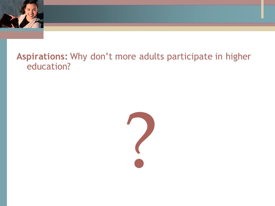 Aspirations: Why don't more adults participate in higher education