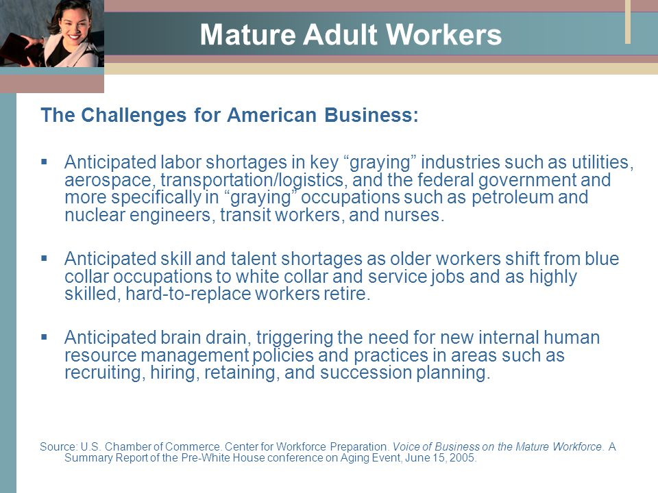 Mature Adult Workers The Challenges for American Business:  Anticipated labor shortages in key graying industries such as utilities, aerospace, transportation/logistics, and the federal government and more specifically in graying occupations such as petroleum and nuclear engineers, transit workers, and nurses.