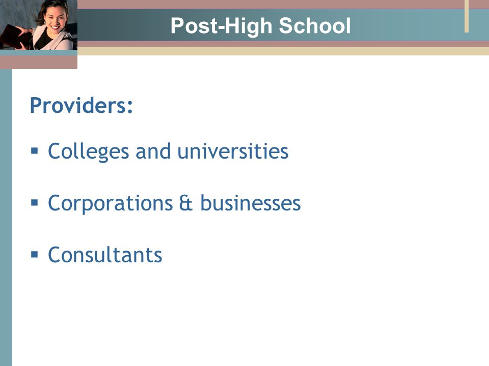 Post-High School Providers:  Colleges and universities  Corporations & businesses  Consultants