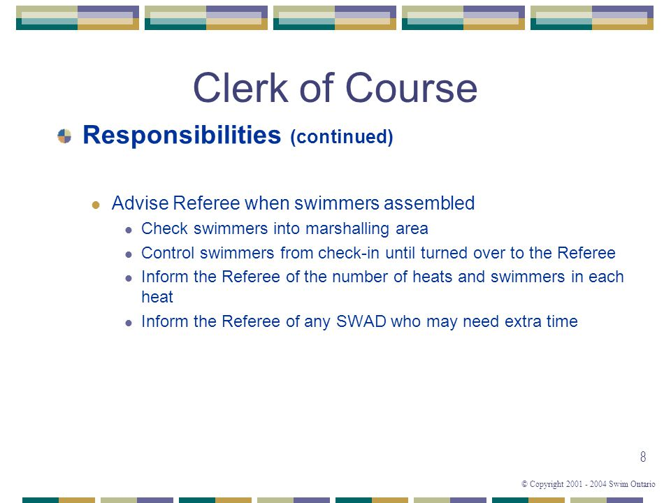 © Copyright 2001 - 2004 Swim Ontario 9 Clerk of Course Responsibilities (continued) Ensure Finalists (A) are present before turning over Consolation (B) finalists to the Referee Reseed (if necessary) from Consolation(B) when Finalist does not appear Scratches – CSW 3.6.1, 3.6.2, 3.6.3, 3.6.4, SNC 3.1, 3.2, 3.3, 3.4 CSW 3.6.1: Once entered in an event in non- designated meets, a swimmer who is not an alternate for that event may only withdraw or scratch from that event without penalty according to rules set down by the PS or written in the meet information package