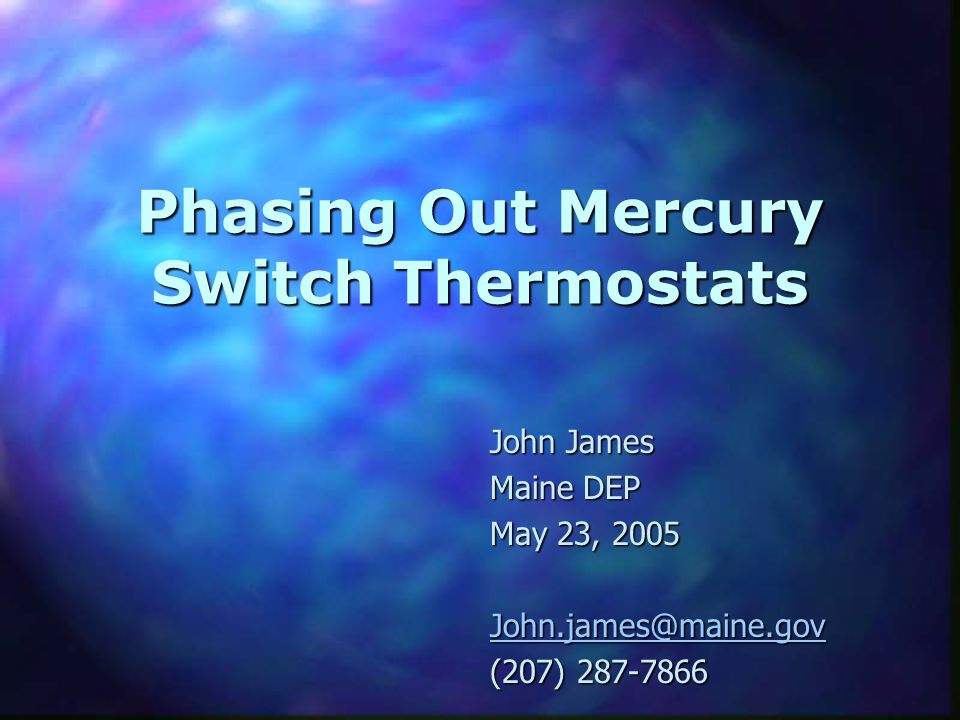 Phasing Out Mercury Switch Thermostats John James Maine DEP May 23, 2005 John.james@maine.gov (207) 287-7866